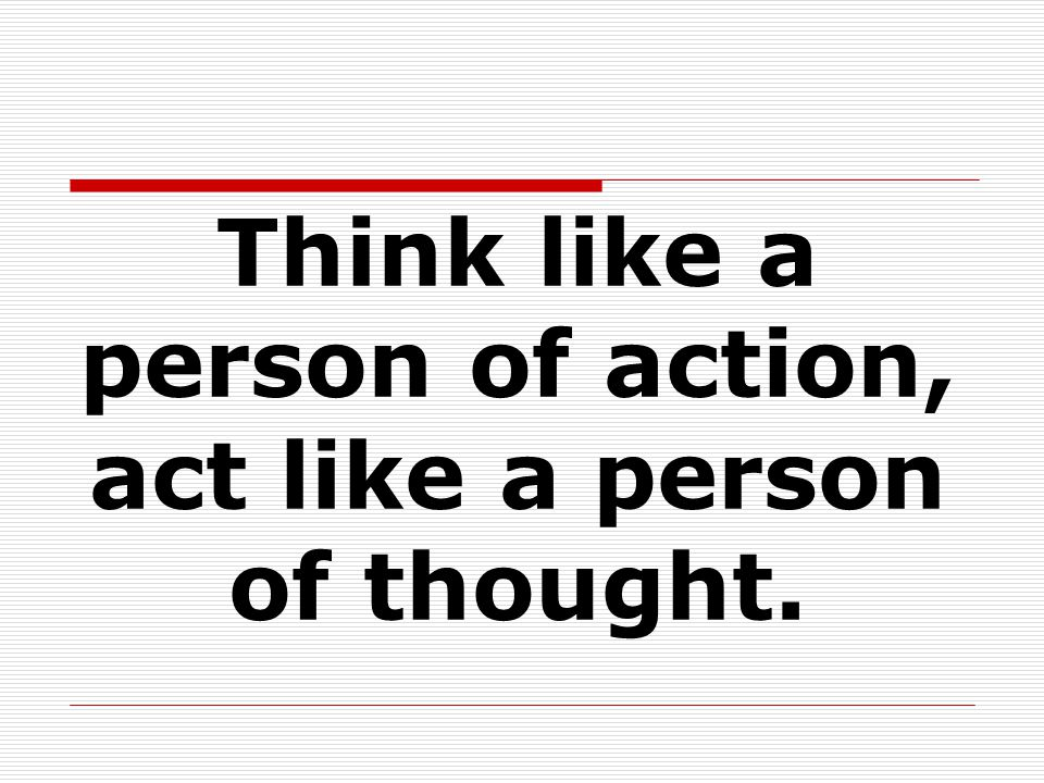 Think like a person of action, act like a person of thought.