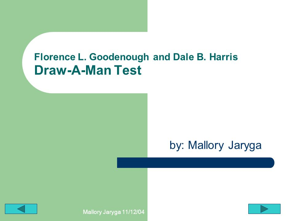Mallory Jaryga 11/12/04 Florence L. Goodenough and Dale B. Harris Draw-A-Man Test by: Mallory Jaryga