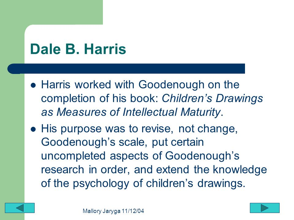 Mallory Jaryga 11/12/04 Dale B. Harris Harris worked with Goodenough on the completion of his book: Childrens Drawings as Measures of Intellectual Mat