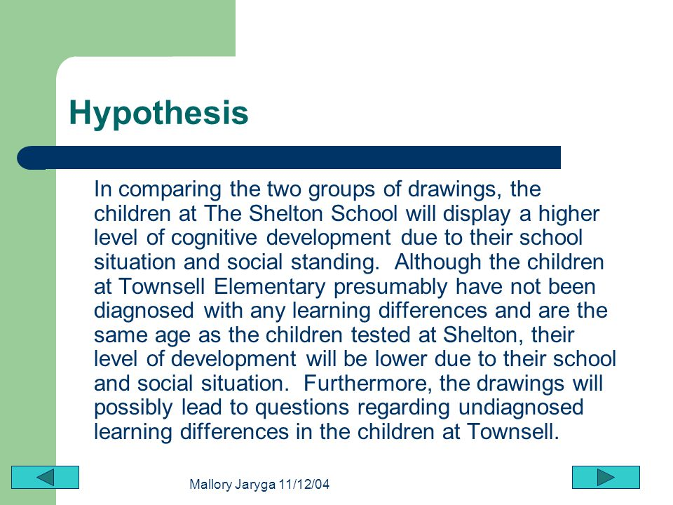 Mallory Jaryga 11/12/04 Hypothesis In comparing the two groups of drawings, the children at The Shelton School will display a higher level of cognitiv