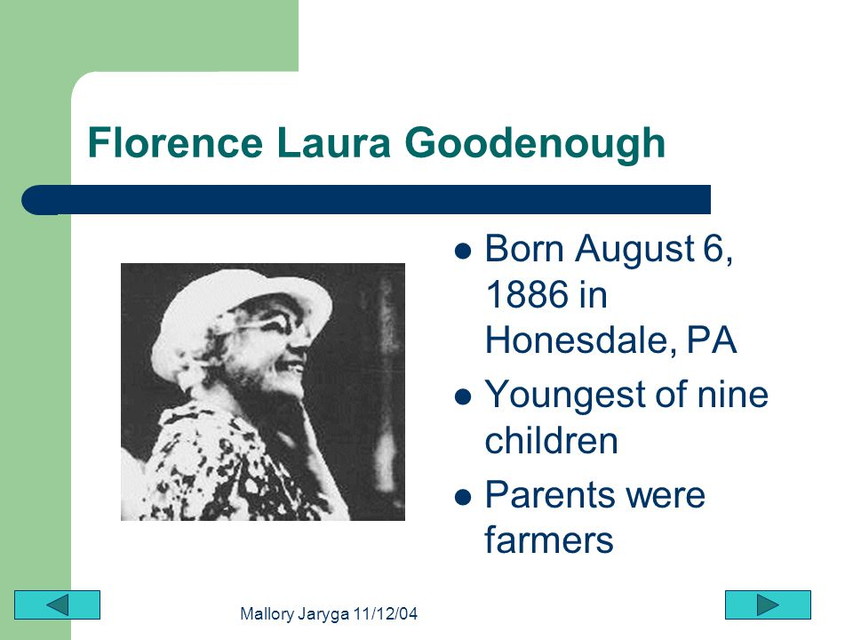 Mallory Jaryga 11/12/04 Florence Laura Goodenough Born August 6, 1886 in Honesdale, PA Youngest of nine children Parents were farmers