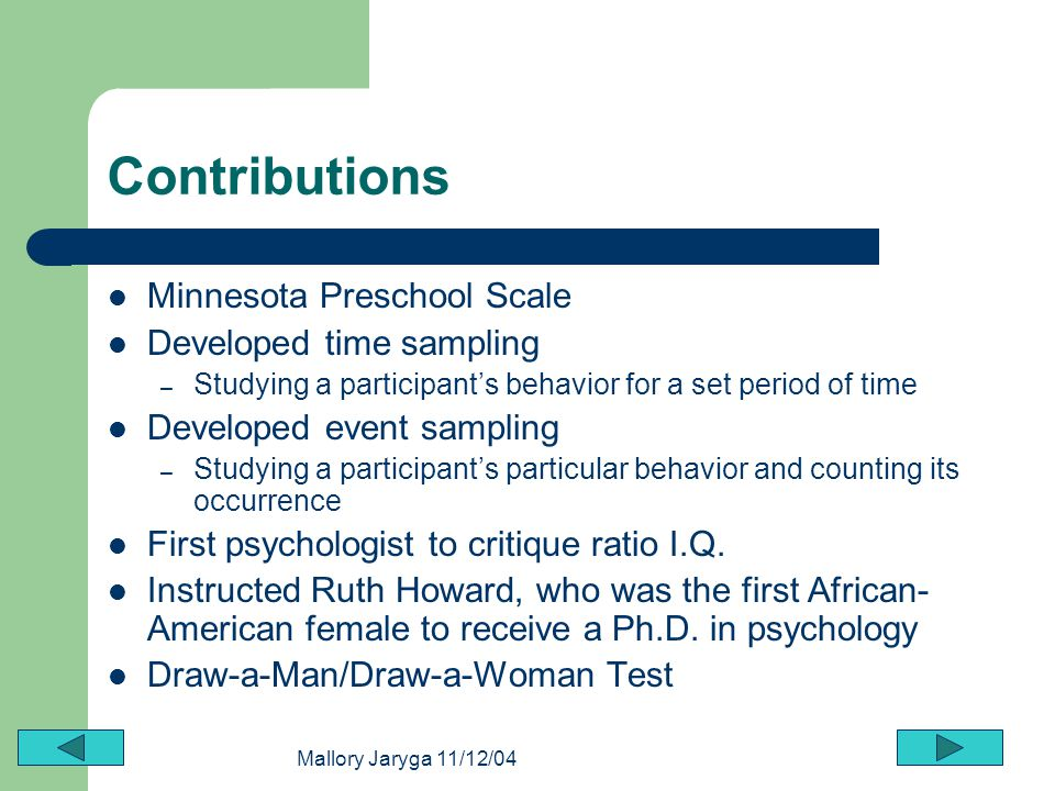 Mallory Jaryga 11/12/04 Contributions Minnesota Preschool Scale Developed time sampling – Studying a participants behavior for a set period of time De