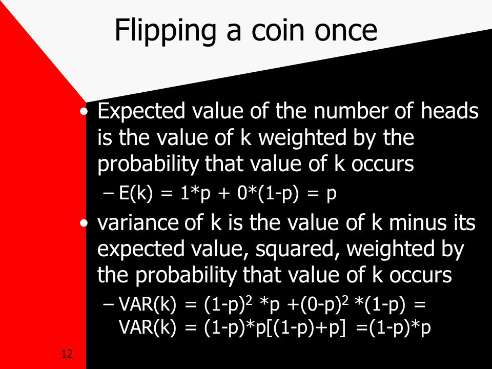 12 Flipping a coin once Expected value of the number of heads is the value of k weighted by the probability that value of k occurs –E(k) = 1*p + 0*(1-p) = p variance of k is the value of k minus its expected value, squared, weighted by the probability that value of k occurs –VAR(k) = (1-p) 2 *p +(0-p) 2 *(1-p) = VAR(k) = (1-p)*p[(1-p)+p] =(1-p)*p