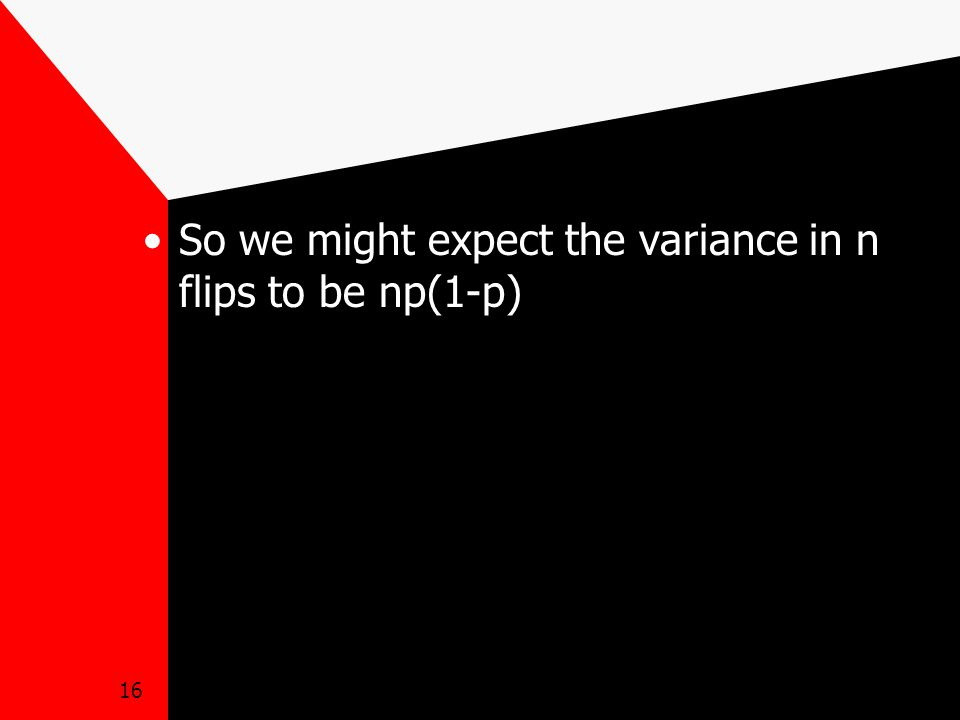 16 So we might expect the variance in n flips to be np(1-p)