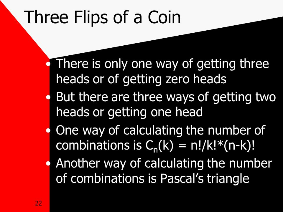 22 Three Flips of a Coin There is only one way of getting three heads or of getting zero heads But there are three ways of getting two heads or getting one head One way of calculating the number of combinations is C n (k) = n!/k!*(n-k).