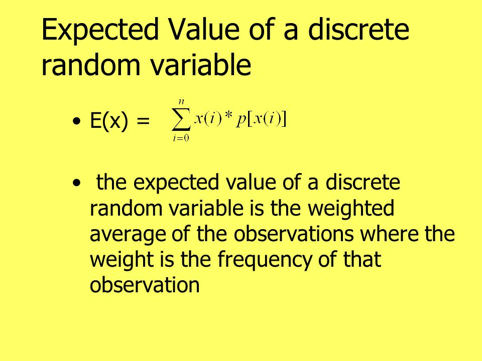 Expected Value of a discrete random variable E(x) = the expected value of a discrete random variable is the weighted average of the observations where the weight is the frequency of that observation