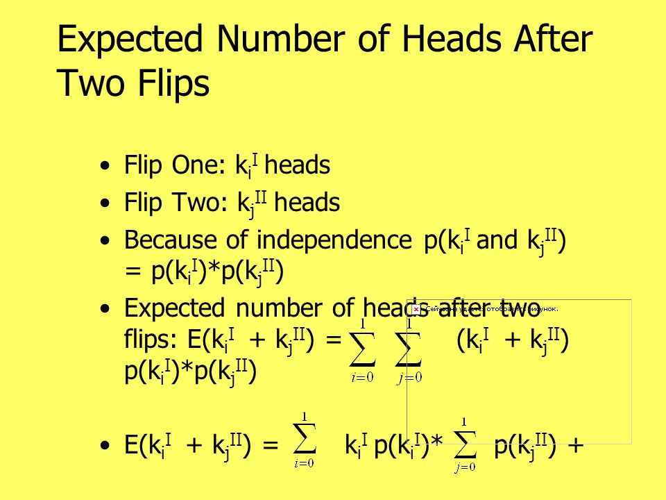 Expected Number of Heads After Two Flips Flip One: k i I heads Flip Two: k j II heads Because of independence p(k i I and k j II ) = p(k i I )*p(k j II ) Expected number of heads after two flips: E(k i I + k j II ) = (k i I + k j II ) p(k i I )*p(k j II ) E(k i I + k j II ) = k i I p(k i I )* p(k j II ) +