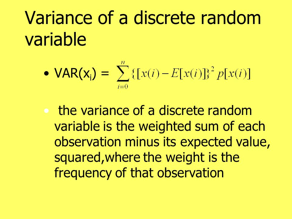 Variance of a discrete random variable VAR(x i ) = the variance of a discrete random variable is the weighted sum of each observation minus its expected value, squared,where the weight is the frequency of that observation