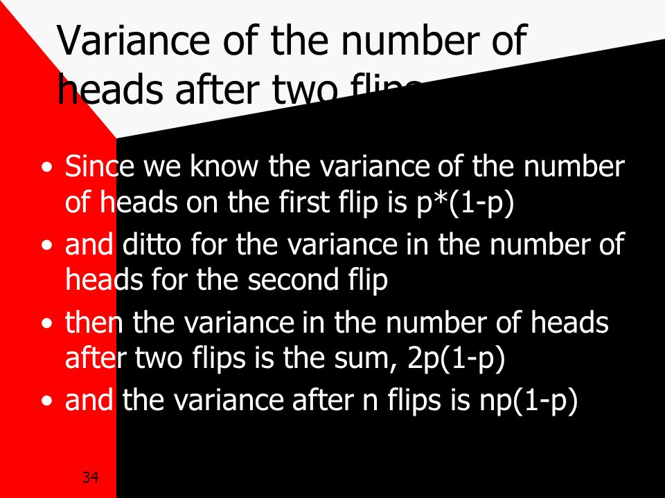 34 Variance of the number of heads after two flips Since we know the variance of the number of heads on the first flip is p*(1-p) and ditto for the variance in the number of heads for the second flip then the variance in the number of heads after two flips is the sum, 2p(1-p) and the variance after n flips is np(1-p)