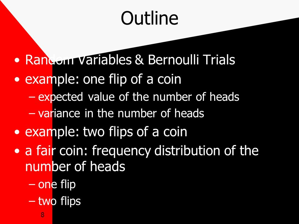 8 Outline Random Variables & Bernoulli Trials example: one flip of a coin –expected value of the number of heads –variance in the number of heads example: two flips of a coin a fair coin: frequency distribution of the number of heads –one flip –two flips