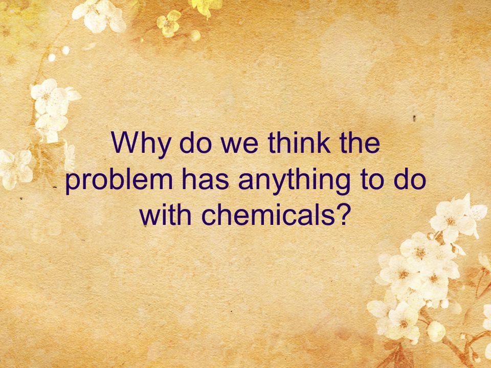 Why do we think the problem has anything to do with chemicals