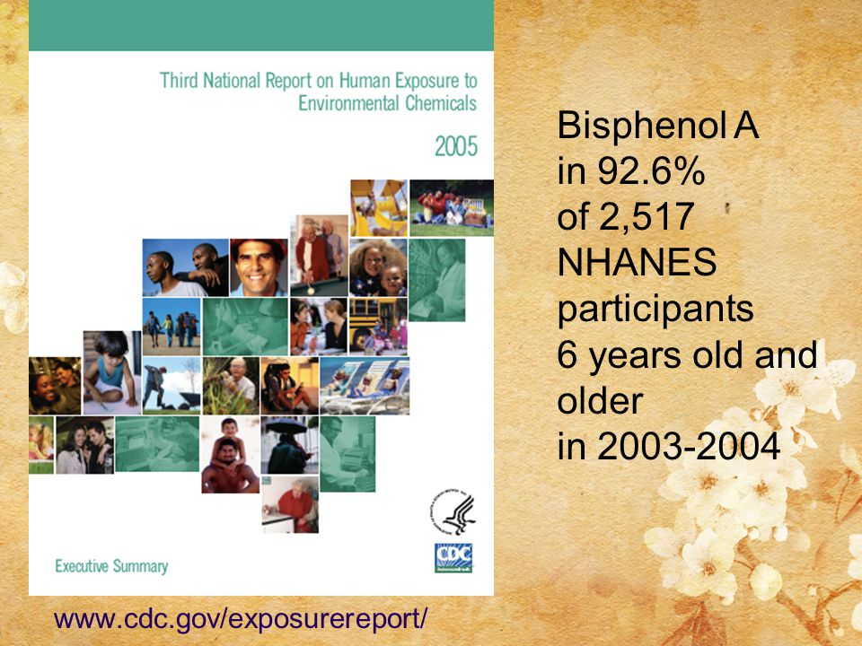 www.cdc.gov/exposurereport/ Bisphenol A in 92.6% of 2,517 NHANES participants 6 years old and older in 2003-2004