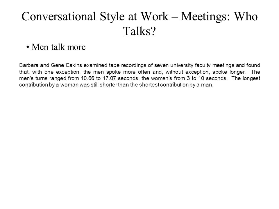 Conversational Style at Work – Meetings: Who Talks? Men talk more Barbara and Gene Eakins examined tape recordings of seven university faculty meeting