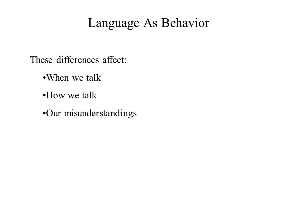 Language As Behavior These differences affect: When we talk How we talk Our misunderstandings