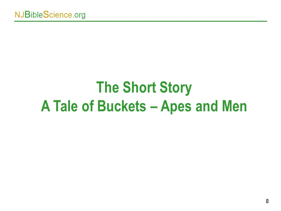 NJ B ible S cience.org 8 The Short Story A Tale of Buckets – Apes and Men