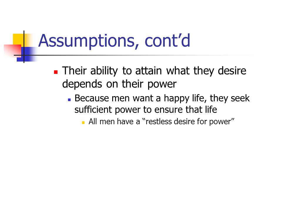 Assumptions, contd But men are equal in body and mind Everyone is pulled into a constant competitive conflict for a struggle for power Or at least to resist his powers being commanded by others