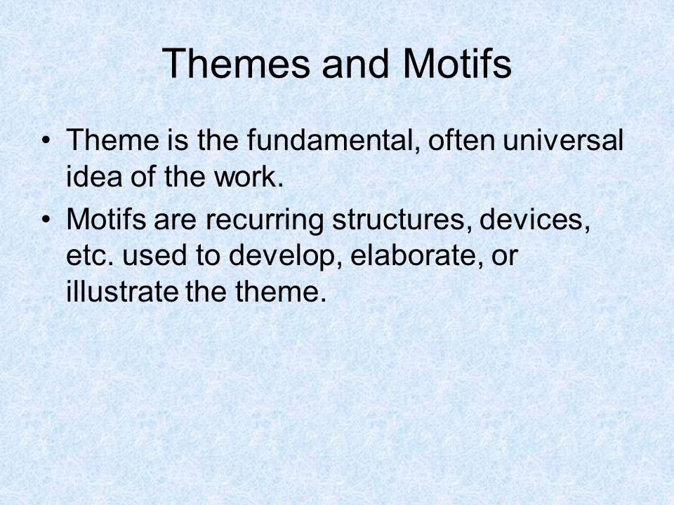 Themes and Motifs Theme is the fundamental, often universal idea of the work. Motifs are recurring structures, devices, etc. used to develop, elaborat