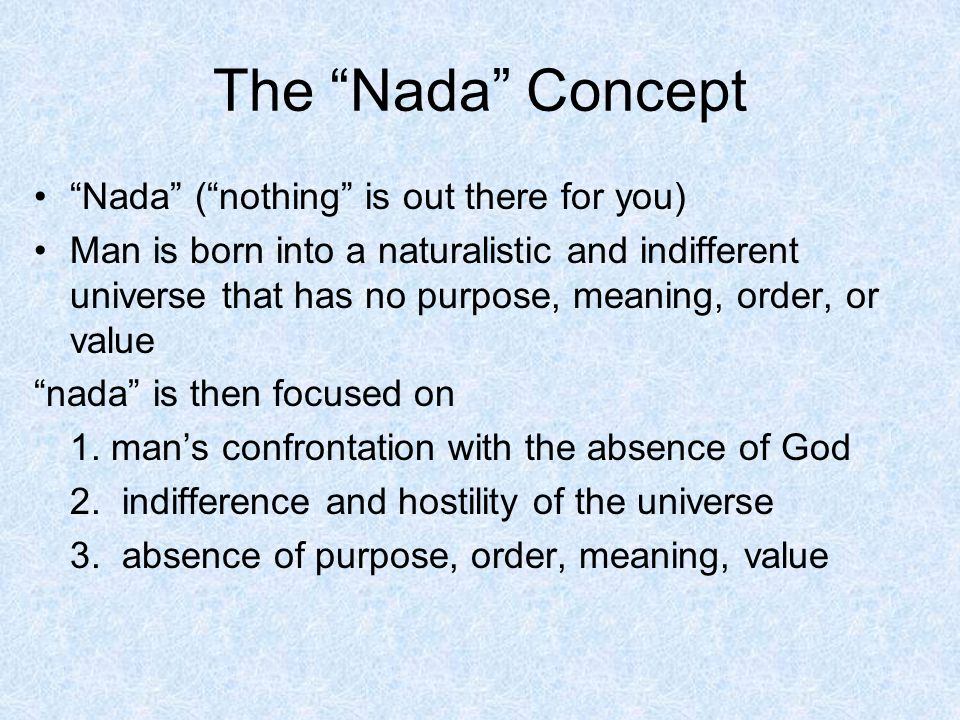 The Nada Concept Nada (nothing is out there for you) Man is born into a naturalistic and indifferent universe that has no purpose, meaning, order, or