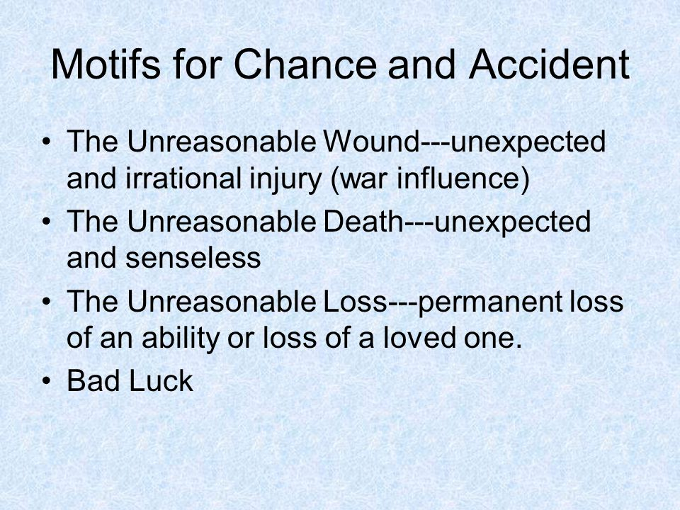 Motifs for Chance and Accident The Unreasonable Wound---unexpected and irrational injury (war influence) The Unreasonable Death---unexpected and sense