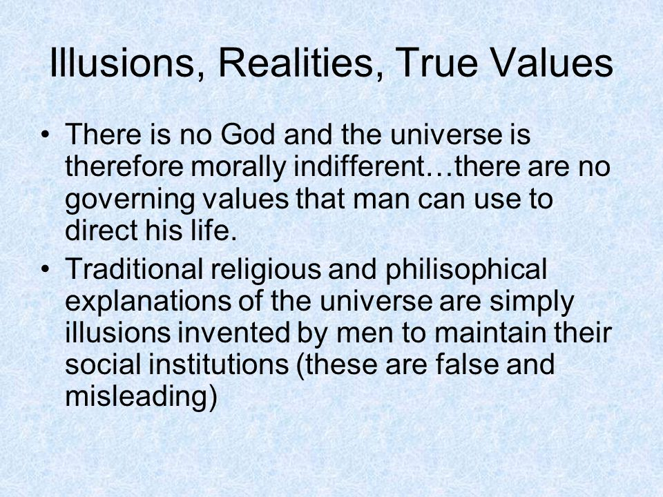 Illusions, Realities, True Values There is no God and the universe is therefore morally indifferent…there are no governing values that man can use to