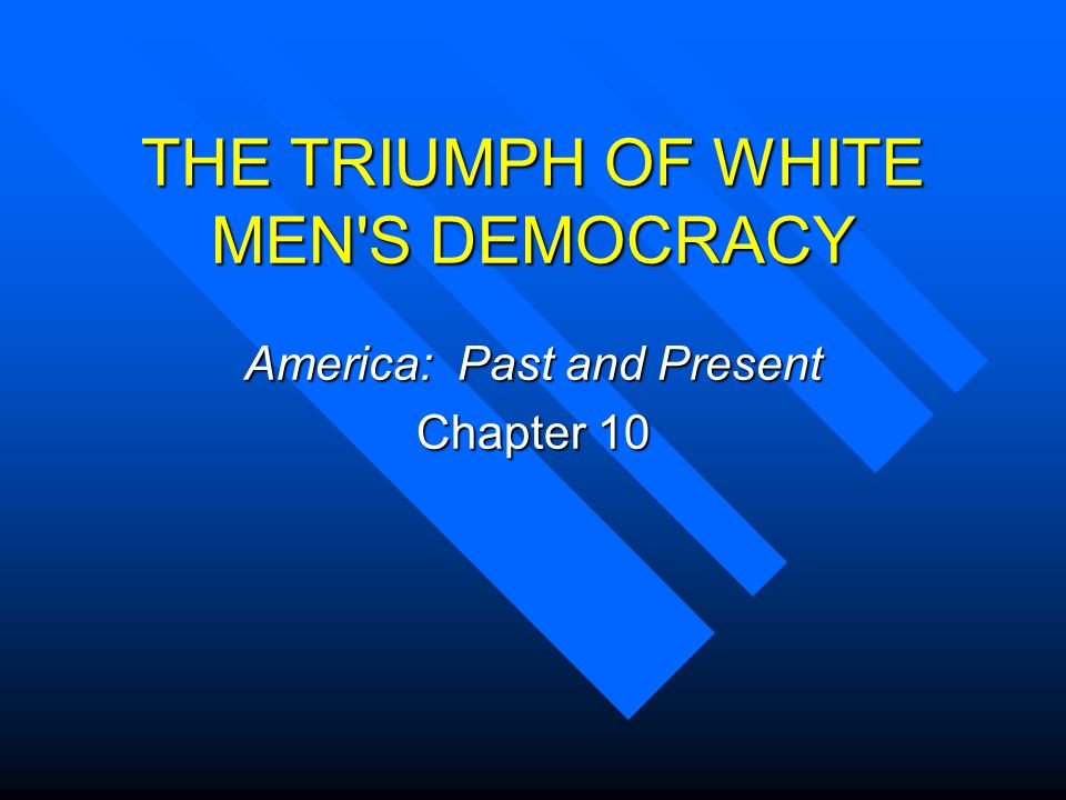 THE TRIUMPH OF WHITE MEN S DEMOCRACY America: Past and Present Chapter 10