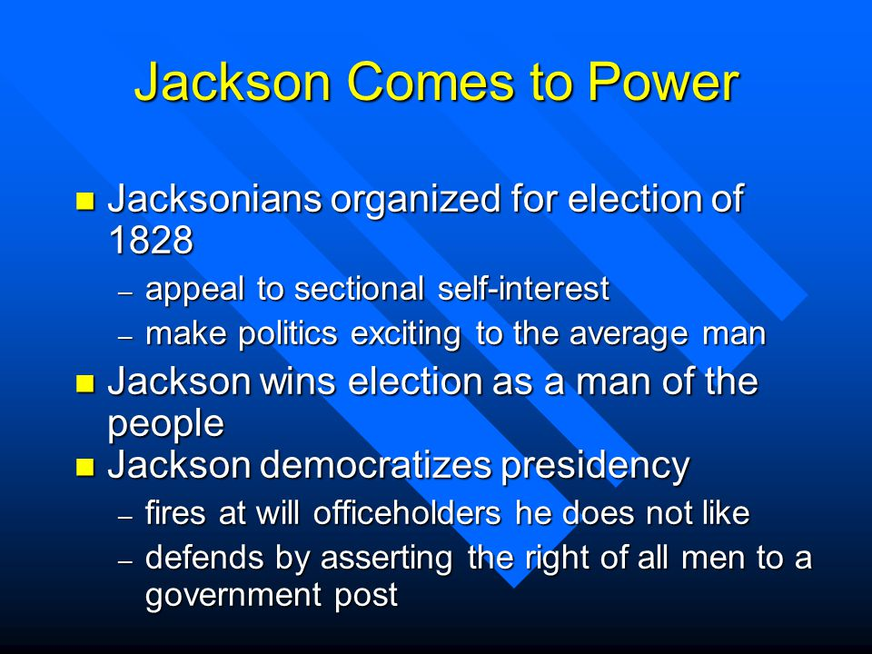 Jackson Comes to Power n Jacksonians organized for election of 1828 – appeal to sectional self-interest – make politics exciting to the average man n Jackson wins election as a man of the people n Jackson democratizes presidency – fires at will officeholders he does not like – defends by asserting the right of all men to a government post