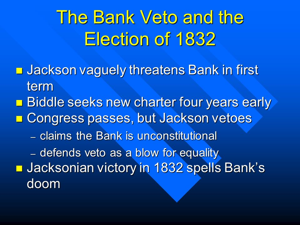 The Bank Veto and the Election of 1832 n Jackson vaguely threatens Bank in first term n Biddle seeks new charter four years early n Congress passes, but Jackson vetoes – claims the Bank is unconstitutional – defends veto as a blow for equality n Jacksonian victory in 1832 spells Banks doom