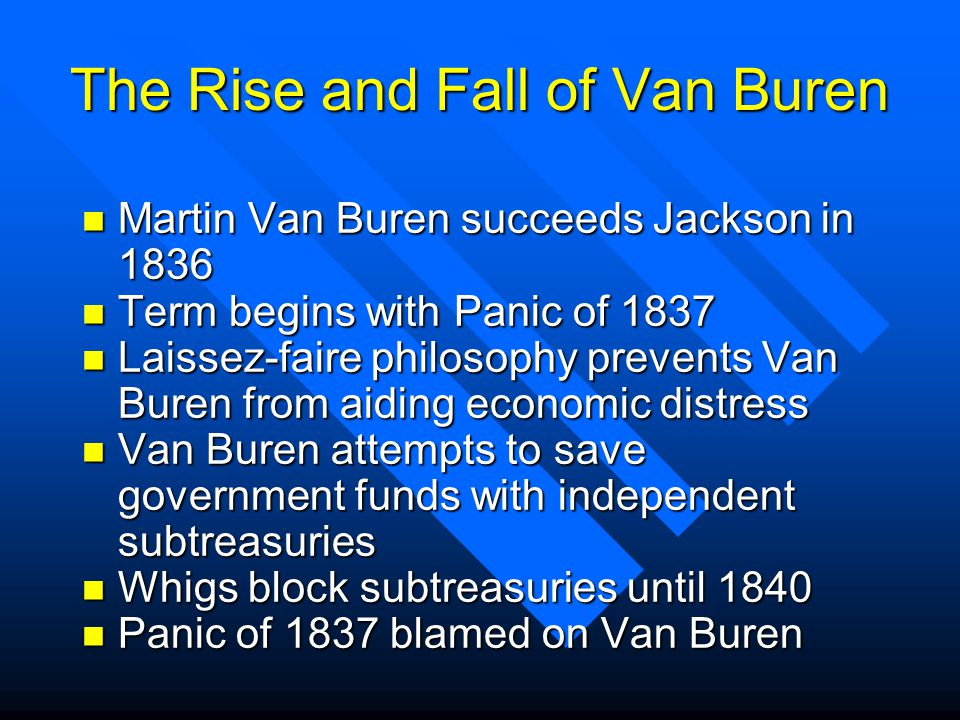 The Rise and Fall of Van Buren n Martin Van Buren succeeds Jackson in 1836 n Term begins with Panic of 1837 n Laissez-faire philosophy prevents Van Buren from aiding economic distress n Van Buren attempts to save government funds with independent subtreasuries n Whigs block subtreasuries until 1840 n Panic of 1837 blamed on Van Buren