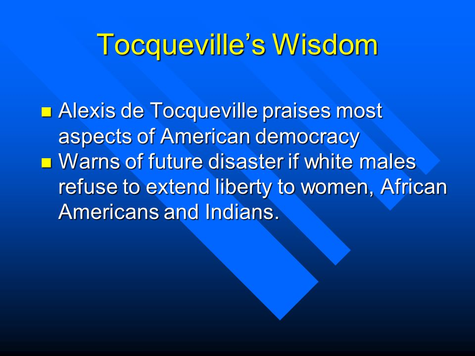 Tocquevilles Wisdom n Alexis de Tocqueville praises most aspects of American democracy n Warns of future disaster if white males refuse to extend liberty to women, African Americans and Indians.
