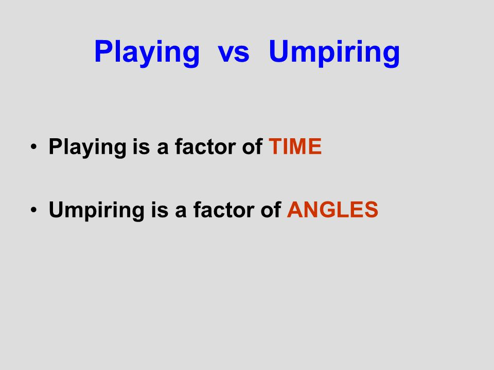Playing vs Umpiring Playing is a factor of TIME Umpiring is a factor of ANGLES