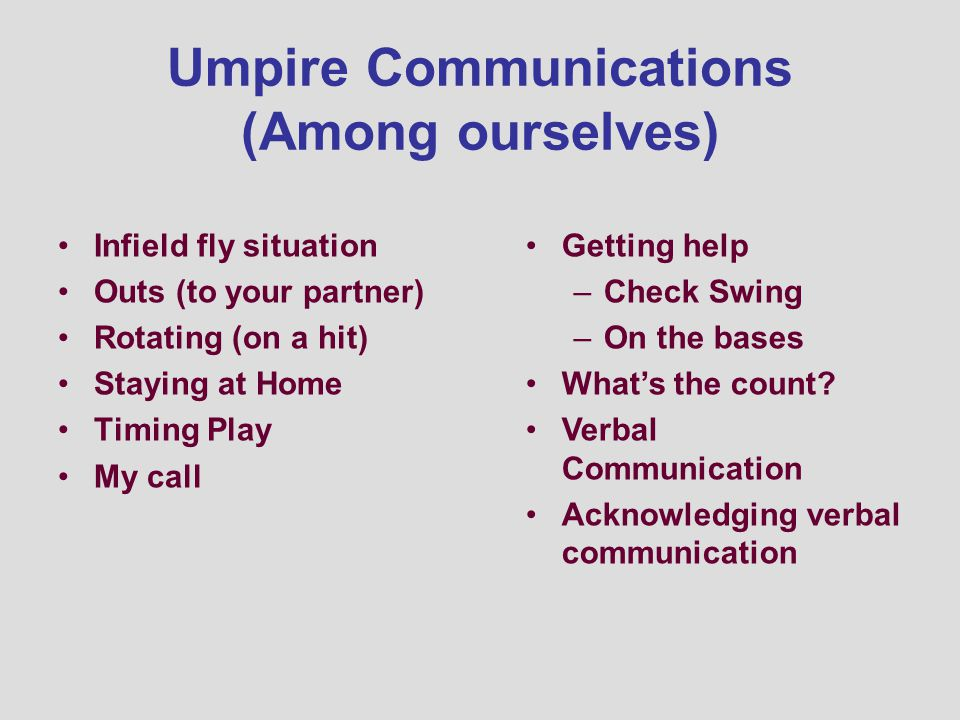 Umpire Communications (Among ourselves) Infield fly situation Outs (to your partner) Rotating (on a hit) Staying at Home Timing Play My call Getting help –Check Swing –On the bases Whats the count.