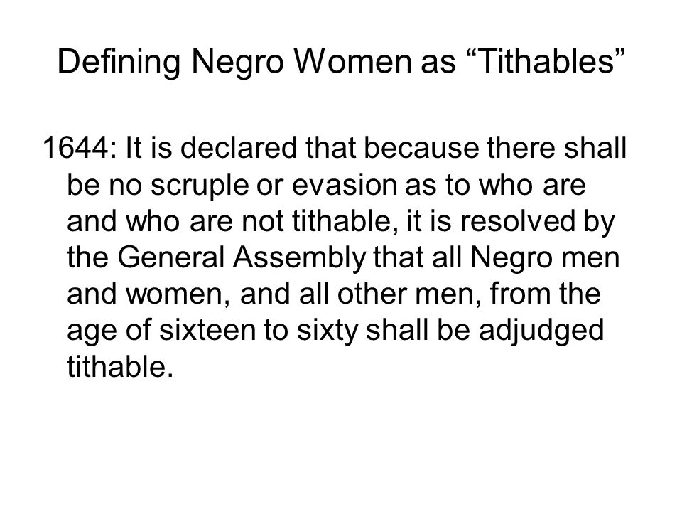 Defining Negro Women as Tithables 1644: It is declared that because there shall be no scruple or evasion as to who are and who are not tithable, it is