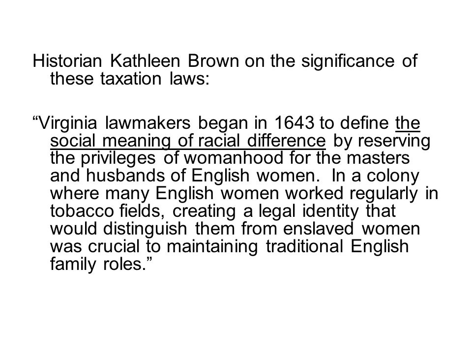 Historian Kathleen Brown on the significance of these taxation laws: Virginia lawmakers began in 1643 to define the social meaning of racial difference by reserving the privileges of womanhood for the masters and husbands of English women.
