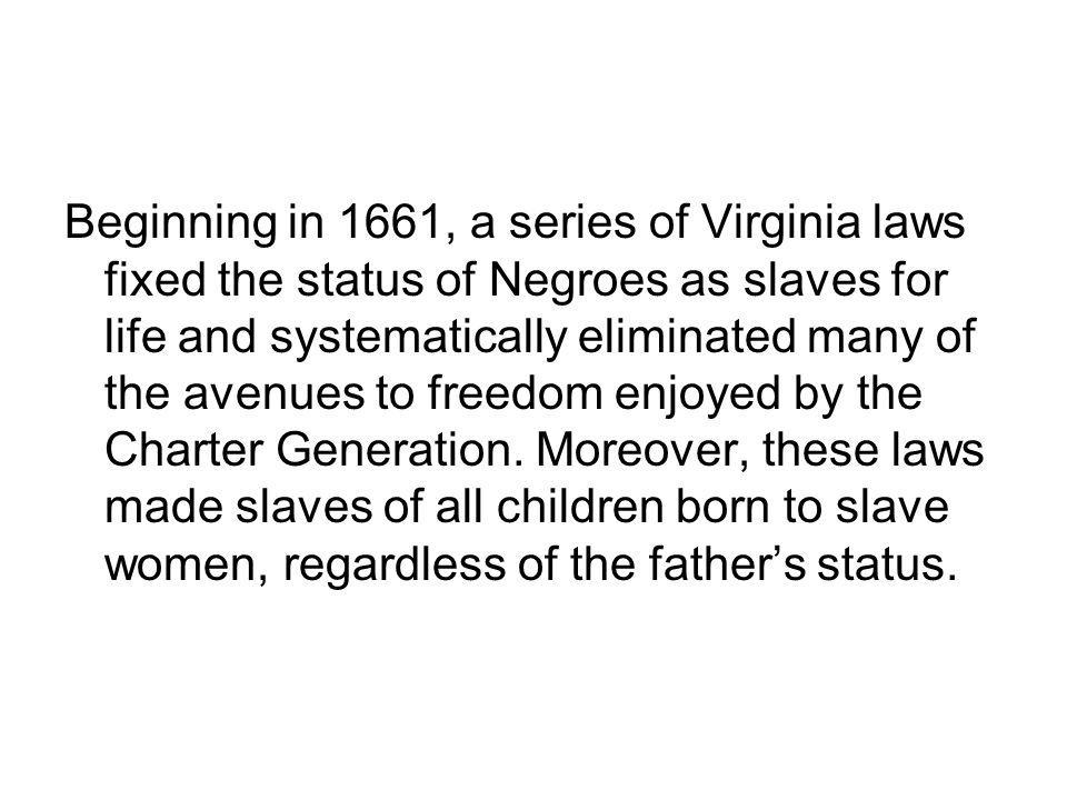 Beginning in 1661, a series of Virginia laws fixed the status of Negroes as slaves for life and systematically eliminated many of the avenues to freed