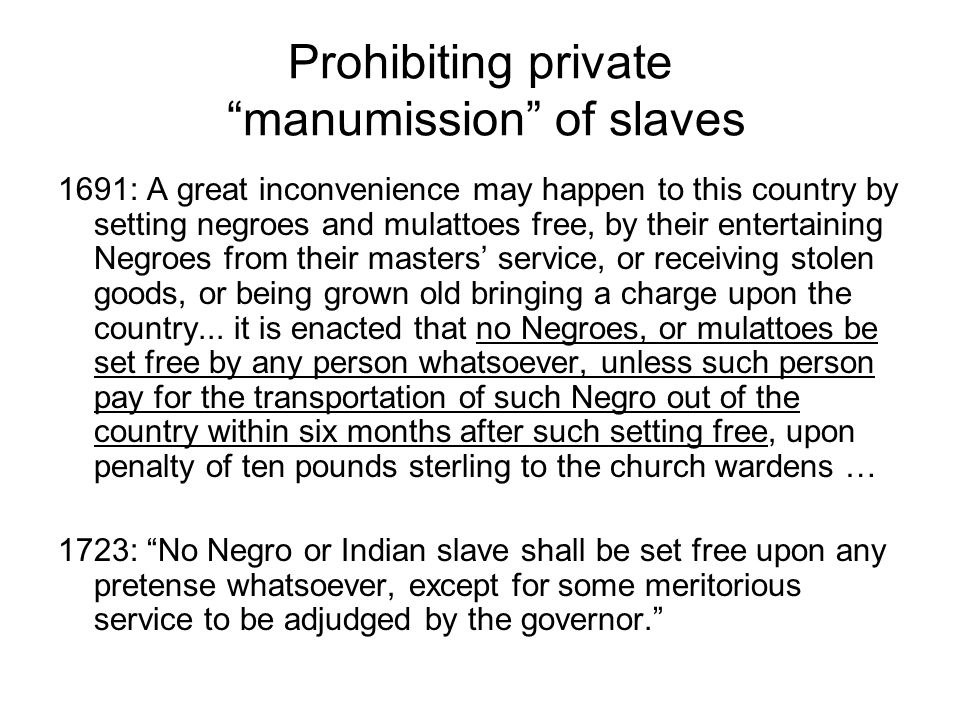 Prohibiting private manumission of slaves 1691: A great inconvenience may happen to this country by setting negroes and mulattoes free, by their enter
