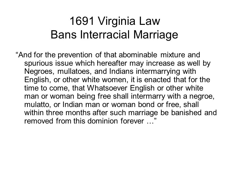 1691 Virginia Law Bans Interracial Marriage And for the prevention of that abominable mixture and spurious issue which hereafter may increase as well by Negroes, mullatoes, and Indians intermarrying with English, or other white women, it is enacted that for the time to come, that Whatsoever English or other white man or woman being free shall intermarry with a negroe, mulatto, or Indian man or woman bond or free, shall within three months after such marriage be banished and removed from this dominion forever …