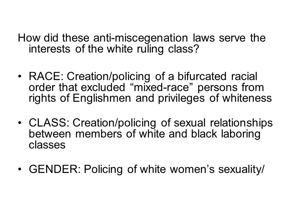 How did these anti-miscegenation laws serve the interests of the white ruling class? RACE: Creation/policing of a bifurcated racial order that exclude