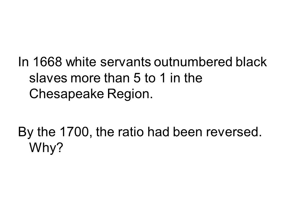 In 1668 white servants outnumbered black slaves more than 5 to 1 in the Chesapeake Region. By the 1700, the ratio had been reversed. Why?