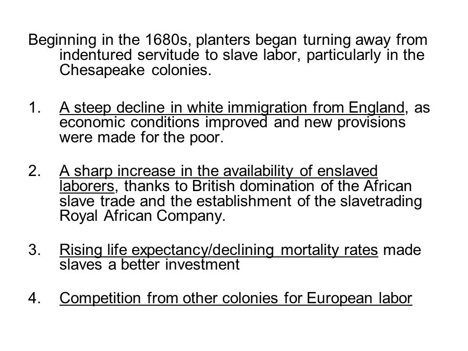 Beginning in the 1680s, planters began turning away from indentured servitude to slave labor, particularly in the Chesapeake colonies. 1.A steep decli