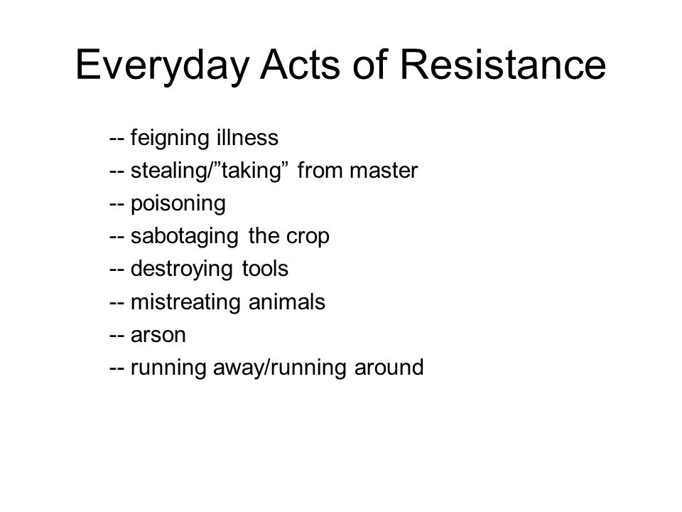 Everyday Acts of Resistance -- feigning illness -- stealing/taking from master -- poisoning -- sabotaging the crop -- destroying tools -- mistreating animals -- arson -- running away/running around