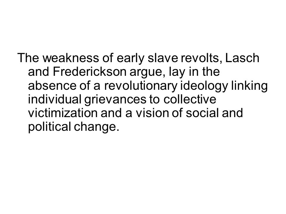 The weakness of early slave revolts, Lasch and Frederickson argue, lay in the absence of a revolutionary ideology linking individual grievances to collective victimization and a vision of social and political change.