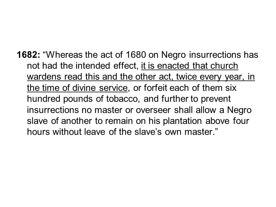 1682: Whereas the act of 1680 on Negro insurrections has not had the intended effect, it is enacted that church wardens read this and the other act, twice every year, in the time of divine service, or forfeit each of them six hundred pounds of tobacco, and further to prevent insurrections no master or overseer shall allow a Negro slave of another to remain on his plantation above four hours without leave of the slaves own master.