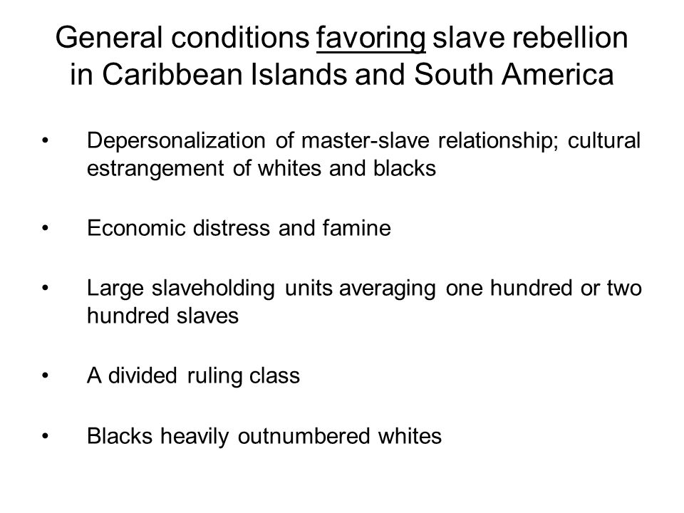 General conditions favoring slave rebellion in Caribbean Islands and South America Depersonalization of master-slave relationship; cultural estrangement of whites and blacks Economic distress and famine Large slaveholding units averaging one hundred or two hundred slaves A divided ruling class Blacks heavily outnumbered whites