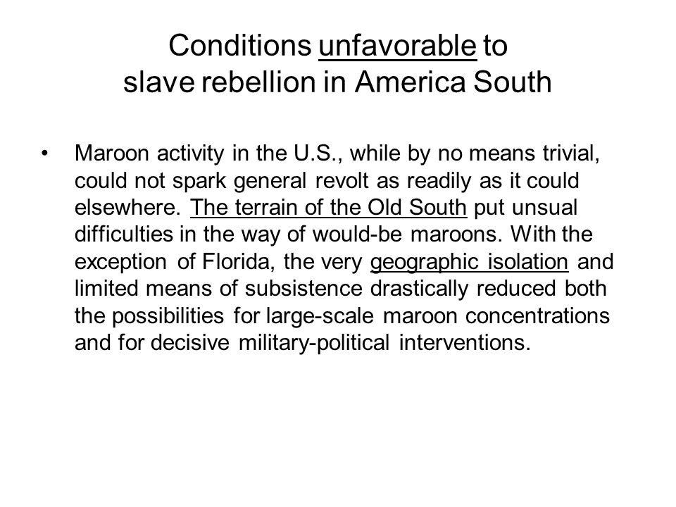 Conditions unfavorable to slave rebellion in America South Maroon activity in the U.S., while by no means trivial, could not spark general revolt as readily as it could elsewhere.
