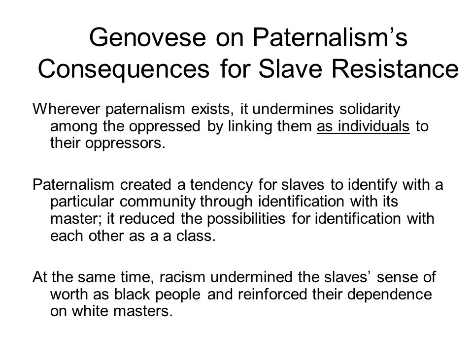 Genovese on Paternalisms Consequences for Slave Resistance Wherever paternalism exists, it undermines solidarity among the oppressed by linking them as individuals to their oppressors.