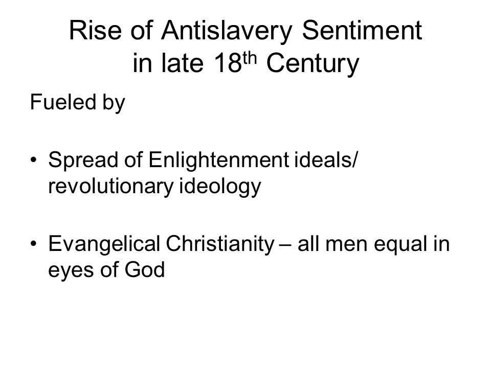 Rise of Antislavery Sentiment in late 18 th Century Fueled by Spread of Enlightenment ideals/ revolutionary ideology Evangelical Christianity – all men equal in eyes of God