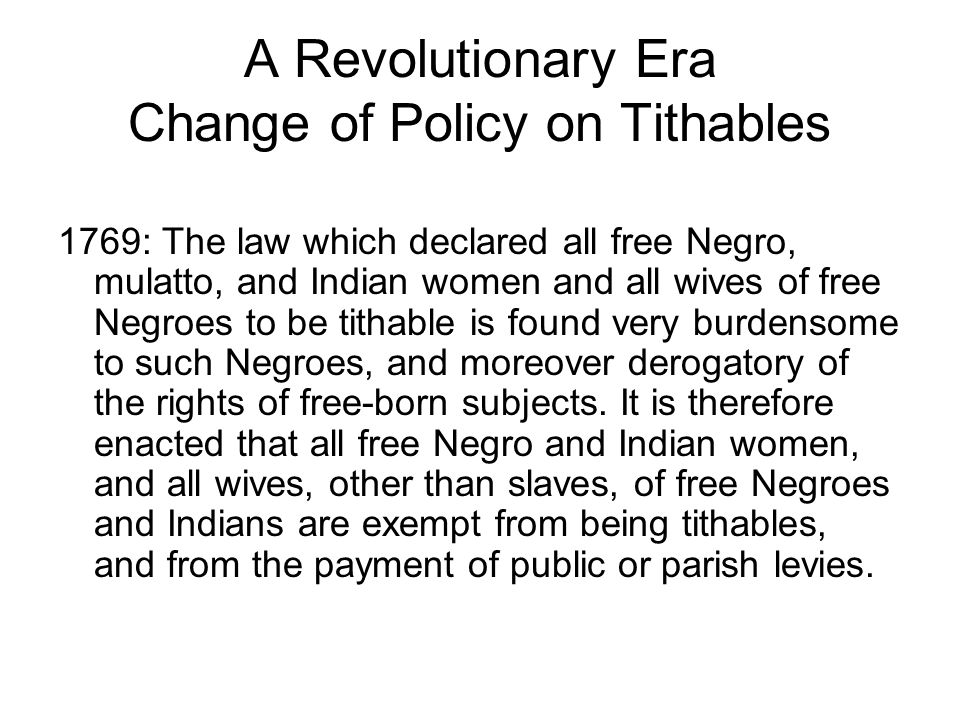 A Revolutionary Era Change of Policy on Tithables 1769: The law which declared all free Negro, mulatto, and Indian women and all wives of free Negroes to be tithable is found very burdensome to such Negroes, and moreover derogatory of the rights of free-born subjects.