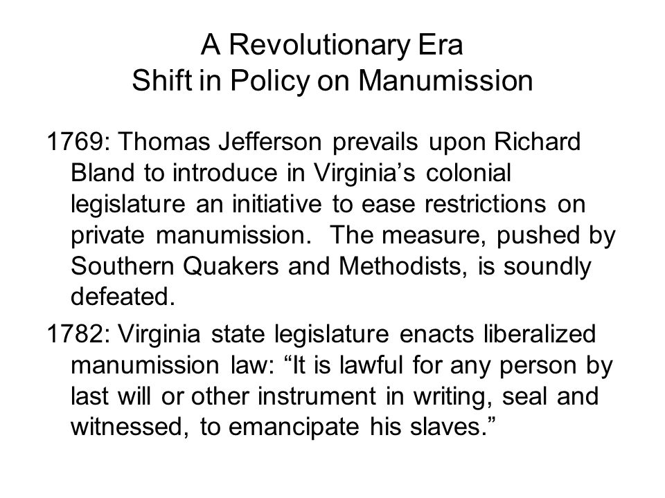 A Revolutionary Era Shift in Policy on Manumission 1769: Thomas Jefferson prevails upon Richard Bland to introduce in Virginias colonial legislature an initiative to ease restrictions on private manumission.
