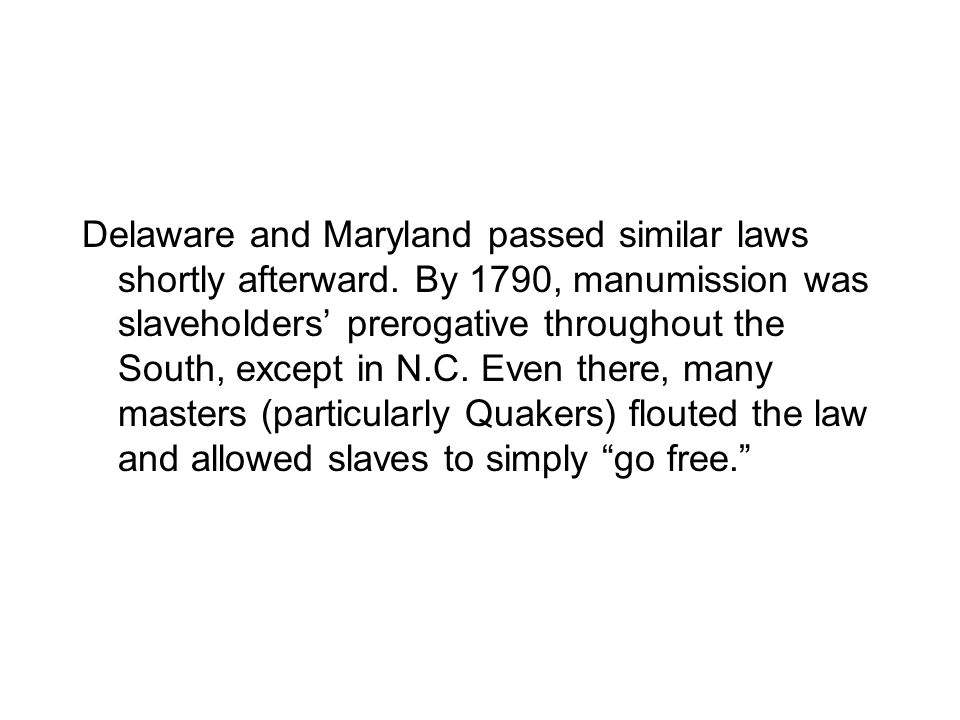 Delaware and Maryland passed similar laws shortly afterward. By 1790, manumission was slaveholders prerogative throughout the South, except in N.C. Ev