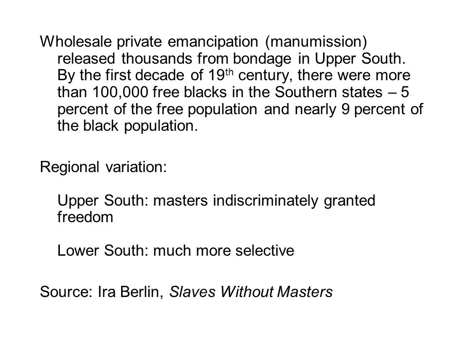Wholesale private emancipation (manumission) released thousands from bondage in Upper South. By the first decade of 19 th century, there were more tha